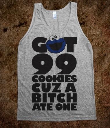 I got 99 cookies cuz a bitch ate one